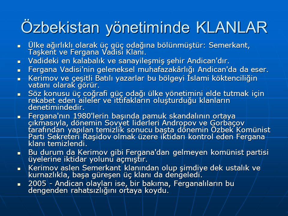 Özbekistan yönetiminde KLANLAR Ülke ağırlıklı olarak üç güç odağına bölünmüştür: Semerkant, Taşkent ve Fergana Vadisi Klanı. Ülke ağırlıklı olarak üç