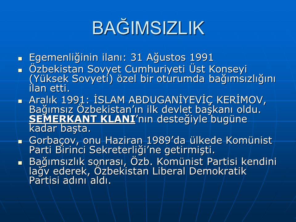 BAĞIMSIZLIK Egemenliğinin ilanı: 31 Ağustos 1991 Egemenliğinin ilanı: 31 Ağustos 1991 Özbekistan Sovyet Cumhuriyeti Üst Konseyi (Yüksek Sovyeti) özel