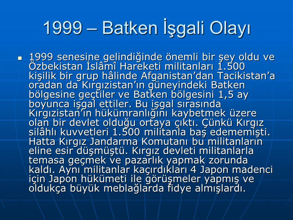 1999 – Batken İşgali Olayı 1999 senesine gelindiğinde önemli bir şey oldu ve Özbekistan İslâmî Hareketi militanları 1.500 kişilik bir grup hâlinde Afg