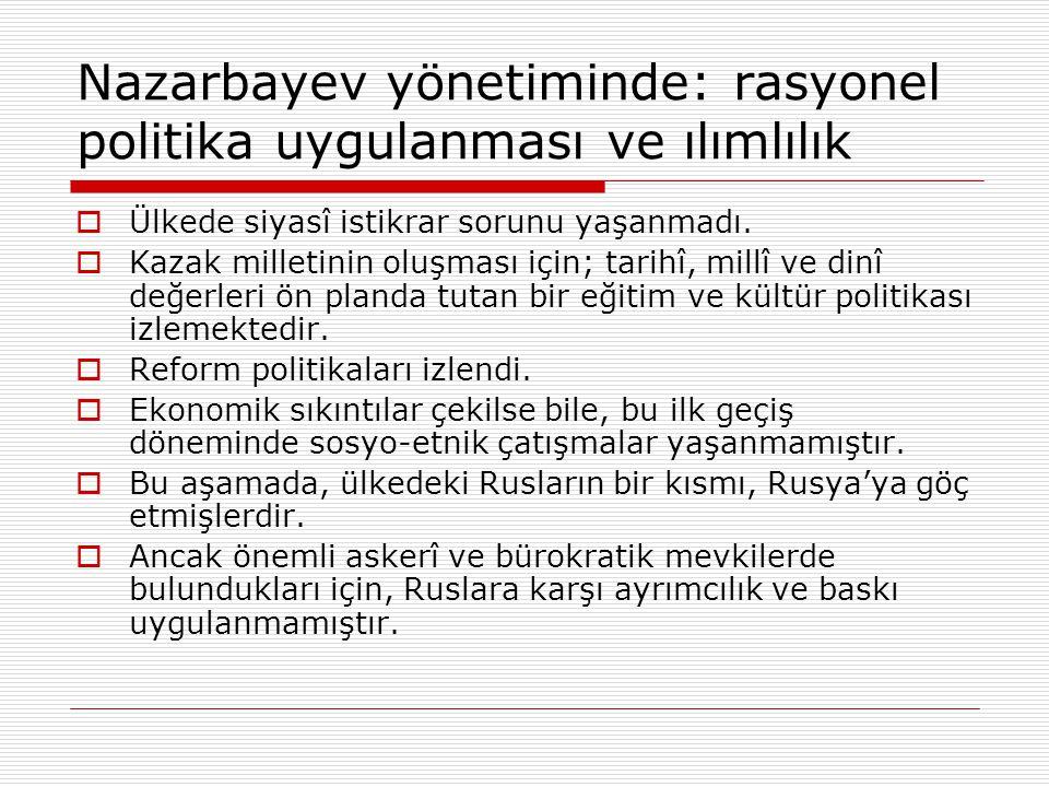 Nazarbayev yönetiminde: rasyonel politika uygulanması ve ılımlılık  Ülkede siyasî istikrar sorunu yaşanmadı.  Kazak milletinin oluşması için; tarihî