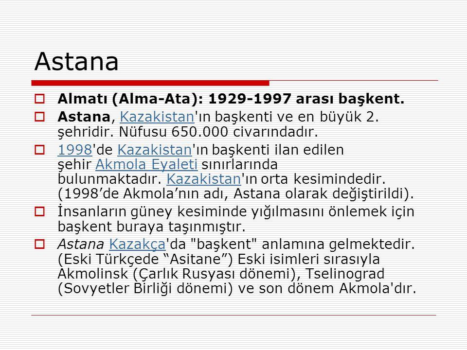 Astana  Almatı (Alma-Ata): 1929-1997 arası başkent.  Astana, Kazakistan'ın başkenti ve en büyük 2. şehridir. Nüfusu 650.000 civarındadır. Kazakistan