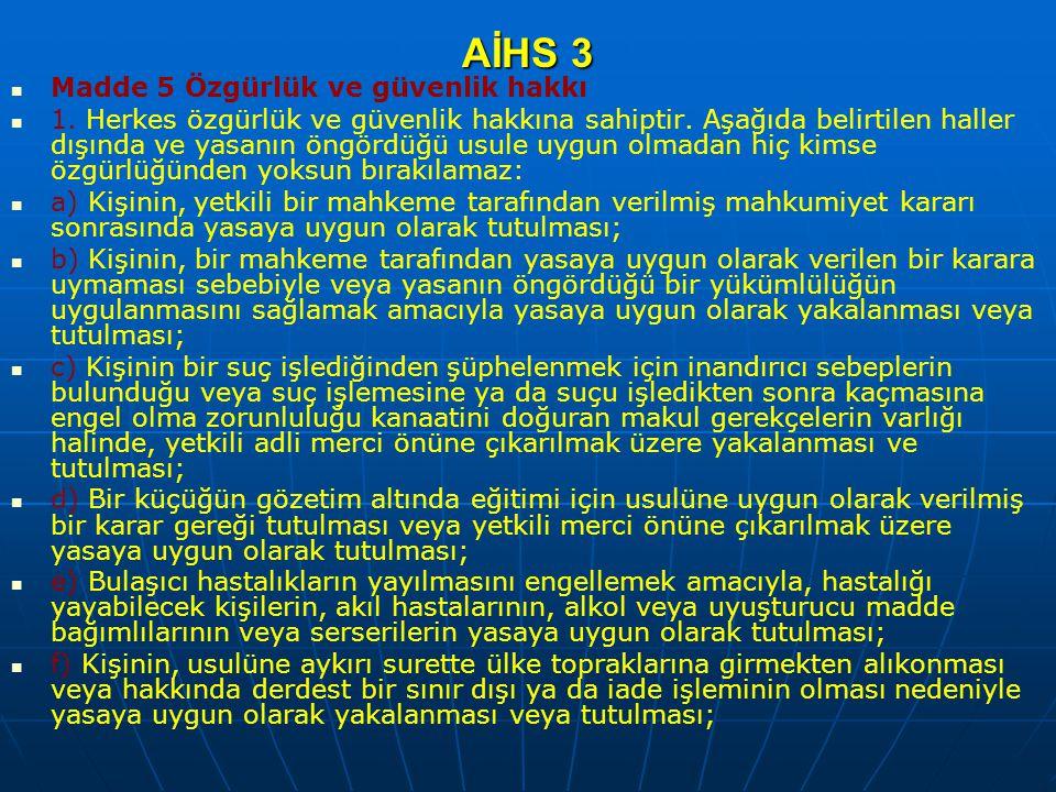 AİHS 3 Madde 5 Özgürlük ve güvenlik hakkı 1. Herkes özgürlük ve güvenlik hakkına sahiptir. Aşağıda belirtilen haller dışında ve yasanın öngördüğü usul