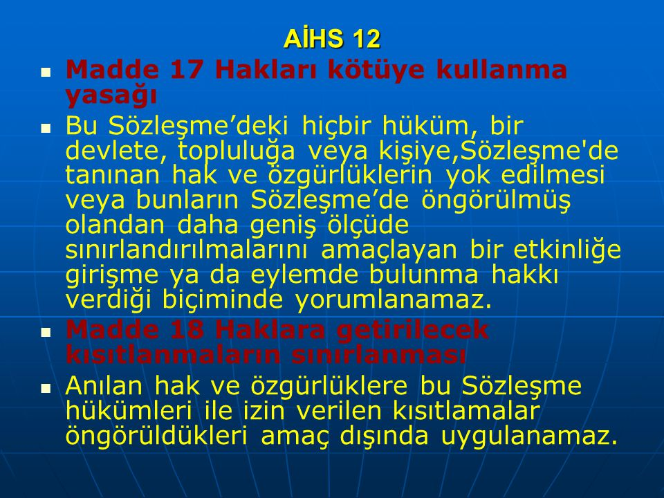 AİHS 12 Madde 17 Hakları kötüye kullanma yasağı Bu Sözleşme'deki hiçbir hüküm, bir devlete, topluluğa veya kişiye,Sözleşme'de tanınan hak ve özgürlükl