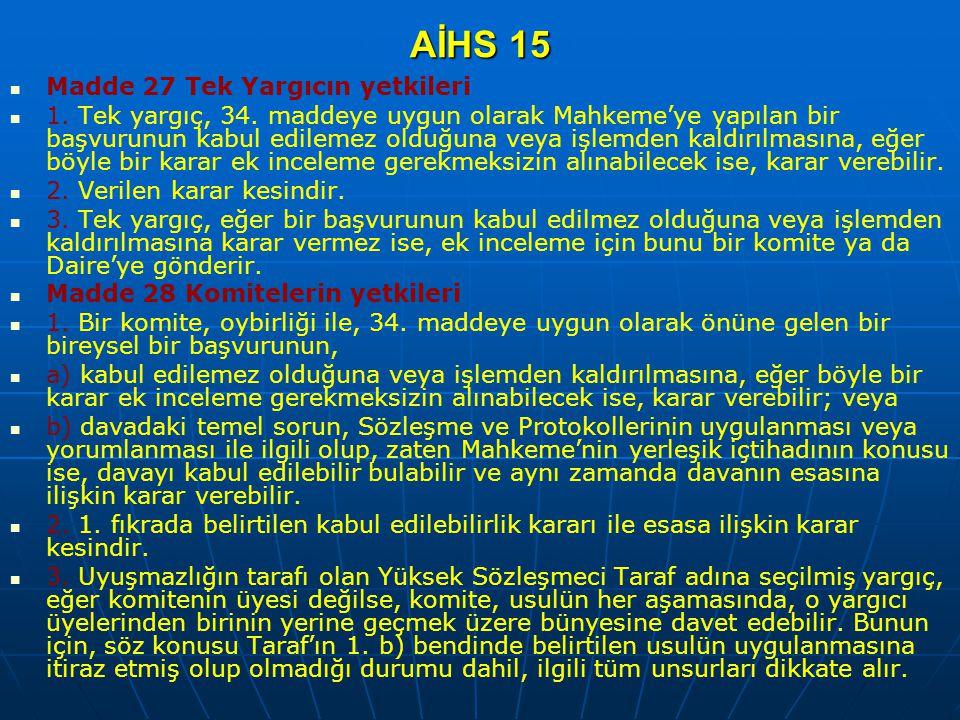 AİHS 15 Madde 27 Tek Yargıcın yetkileri 1. Tek yargıç, 34. maddeye uygun olarak Mahkeme'ye yapılan bir başvurunun kabul edilemez olduğuna veya işlemde