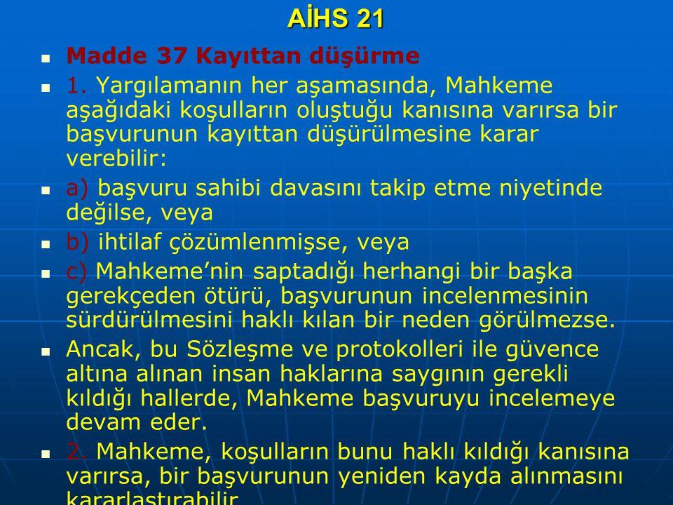 AİHS 21 Madde 37 Kayıttan düşürme 1. Yargılamanın her aşamasında, Mahkeme aşağıdaki koşulların oluştuğu kanısına varırsa bir başvurunun kayıttan düşür