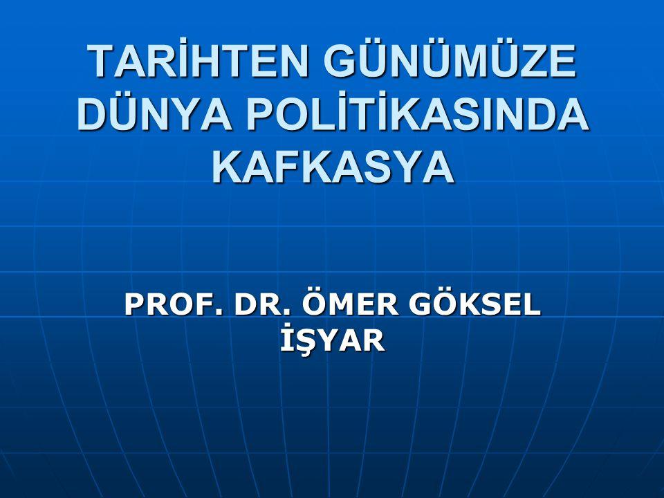 TARİHTEN GÜNÜMÜZE DÜNYA POLİTİKASINDA KAFKASYA PROF. DR. ÖMER GÖKSEL İŞYAR