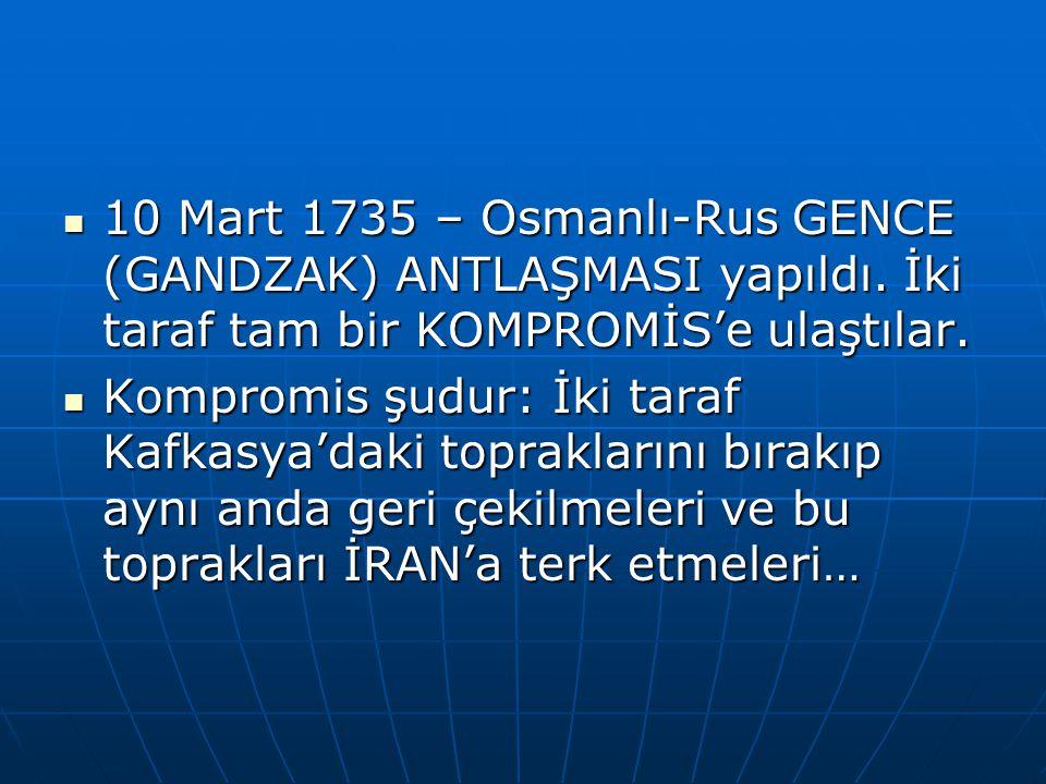 10 Mart 1735 – Osmanlı-Rus GENCE (GANDZAK) ANTLAŞMASI yapıldı.