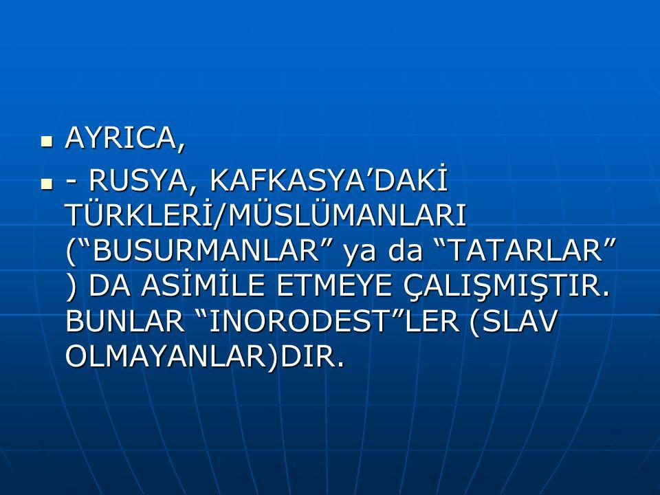 AYRICA, AYRICA, - RUSYA, KAFKASYA'DAKİ TÜRKLERİ/MÜSLÜMANLARI ( BUSURMANLAR ya da TATARLAR ) DA ASİMİLE ETMEYE ÇALIŞMIŞTIR.