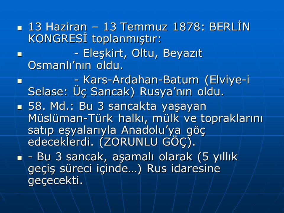 13 Haziran – 13 Temmuz 1878: BERLİN KONGRESİ toplanmıştır: 13 Haziran – 13 Temmuz 1878: BERLİN KONGRESİ toplanmıştır: - Eleşkirt, Oltu, Beyazıt Osmanlı'nın oldu.