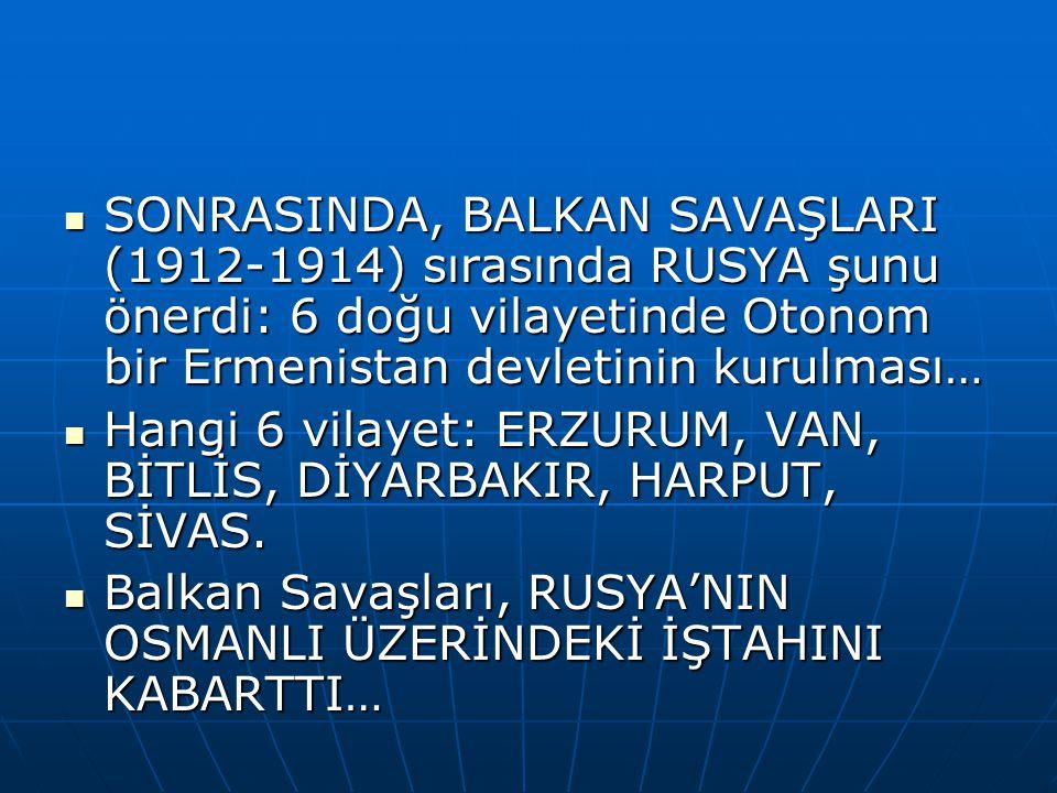 SONRASINDA, BALKAN SAVAŞLARI (1912-1914) sırasında RUSYA şunu önerdi: 6 doğu vilayetinde Otonom bir Ermenistan devletinin kurulması… SONRASINDA, BALKAN SAVAŞLARI (1912-1914) sırasında RUSYA şunu önerdi: 6 doğu vilayetinde Otonom bir Ermenistan devletinin kurulması… Hangi 6 vilayet: ERZURUM, VAN, BİTLİS, DİYARBAKIR, HARPUT, SİVAS.