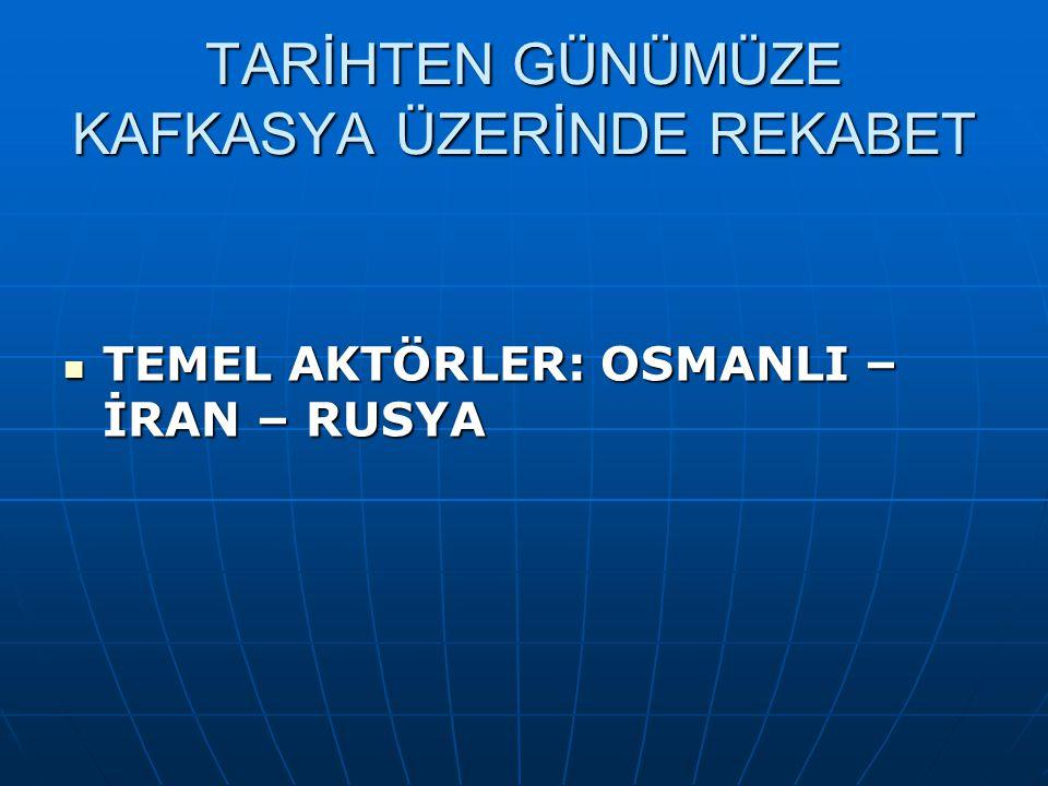 TARİHTEN GÜNÜMÜZE KAFKASYA ÜZERİNDE REKABET TEMEL AKTÖRLER: OSMANLI – İRAN – RUSYA TEMEL AKTÖRLER: OSMANLI – İRAN – RUSYA