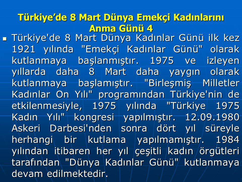 Türkiye'de 8 Mart Dünya Emekçi Kadınlarını Anma Günü 4 Türkiye de 8 Mart Dünya Kadınlar Günü ilk kez 1921 yılında Emekçi Kadınlar Günü olarak kutlanmaya başlanmıştır.
