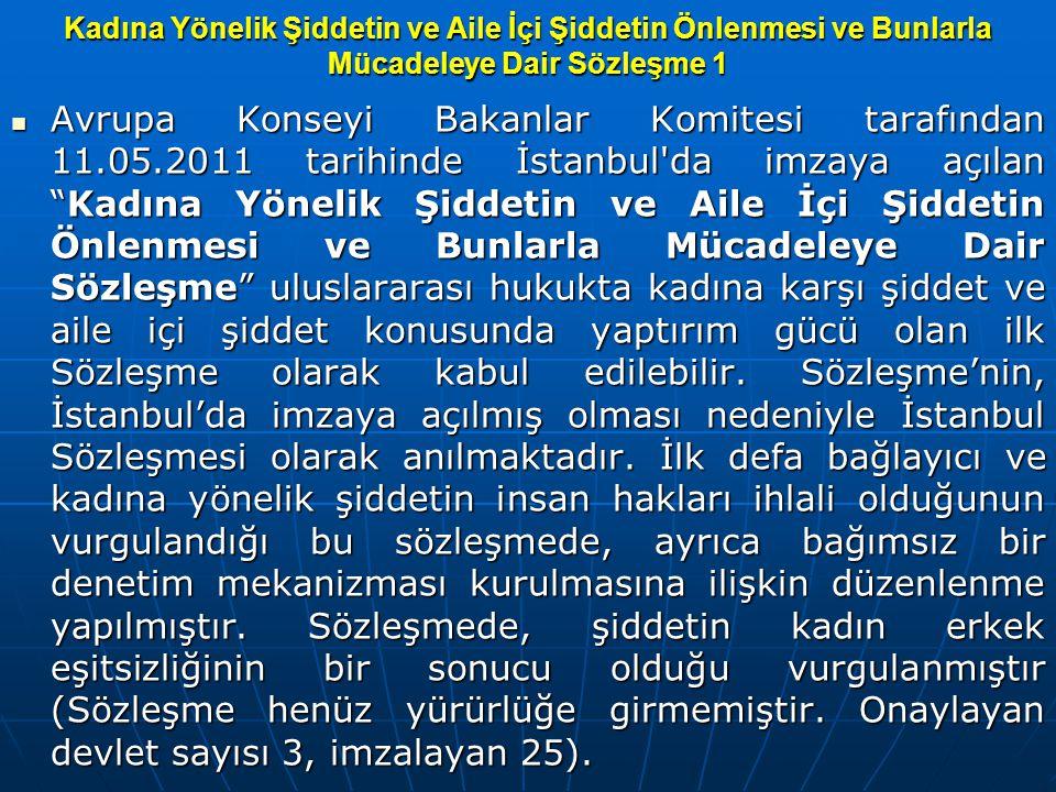 Kadına Yönelik Şiddetin ve Aile İçi Şiddetin Önlenmesi ve Bunlarla Mücadeleye Dair Sözleşme 1 Avrupa Konseyi Bakanlar Komitesi tarafından 11.05.2011 tarihinde İstanbul da imzaya açılan Kadına Yönelik Şiddetin ve Aile İçi Şiddetin Önlenmesi ve Bunlarla Mücadeleye Dair Sözleşme uluslararası hukukta kadına karşı şiddet ve aile içi şiddet konusunda yaptırım gücü olan ilk Sözleşme olarak kabul edilebilir.
