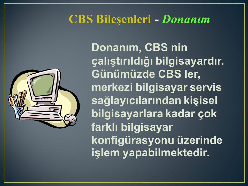 CBS Bileşenleri - Donanım Donanım, CBS nin çalıştırıldığı bilgisayardır. Günümüzde CBS ler, merkezi bilgisayar servis sağlayıcılarından kişisel bilgis