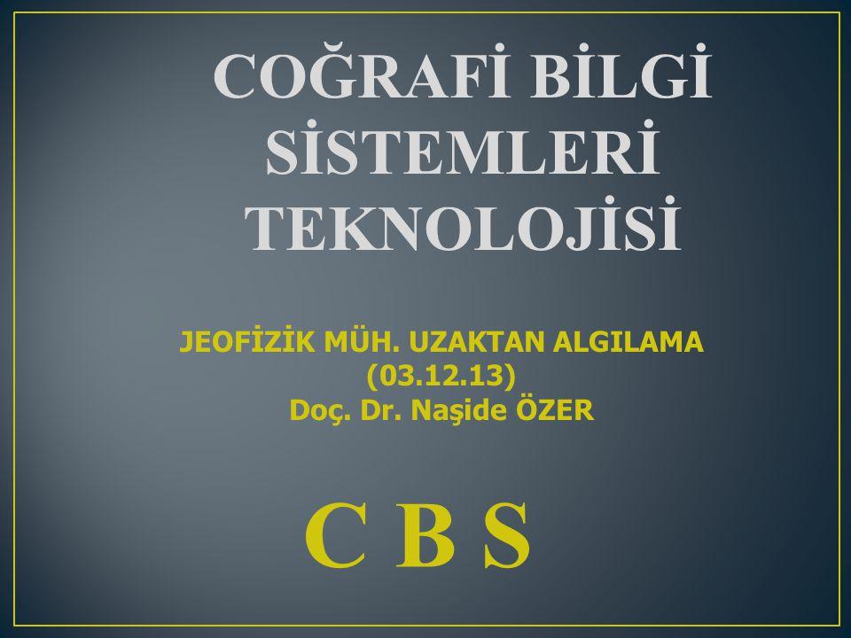 C B S COĞRAFİ BİLGİ SİSTEMLERİ TEKNOLOJİSİ JEOFİZİK MÜH. UZAKTAN ALGILAMA (03.12.13) Doç. Dr. Naşide ÖZER
