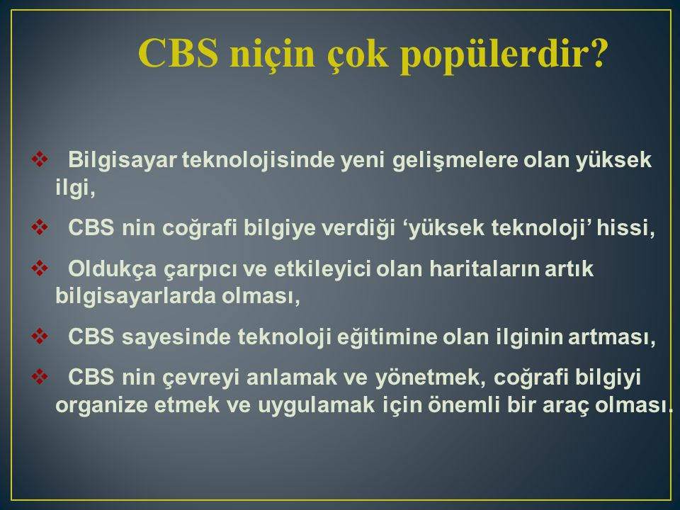 CBS niçin çok popülerdir?  Bilgisayar teknolojisinde yeni gelişmelere olan yüksek ilgi,  CBS nin coğrafi bilgiye verdiği 'yüksek teknoloji' hissi, 