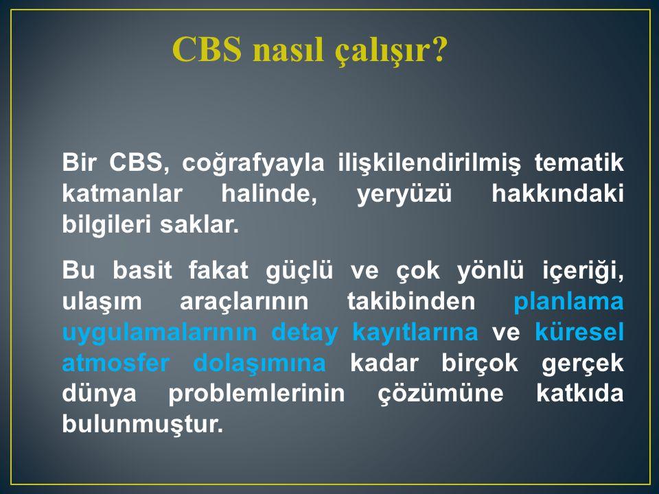 CBS nasıl çalışır? Bir CBS, coğrafyayla ilişkilendirilmiş tematik katmanlar halinde, yeryüzü hakkındaki bilgileri saklar. Bu basit fakat güçlü ve çok