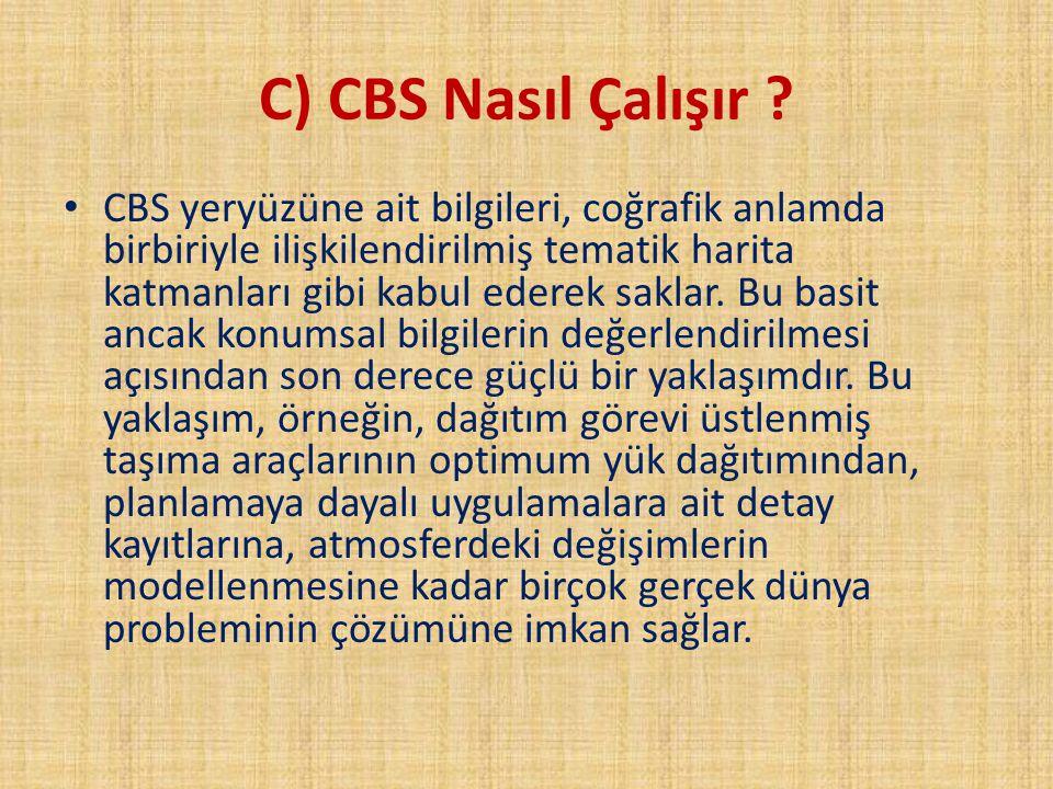C) CBS Nasıl Çalışır ? CBS yeryüzüne ait bilgileri, coğrafik anlamda birbiriyle ilişkilendirilmiş tematik harita katmanları gibi kabul ederek saklar.