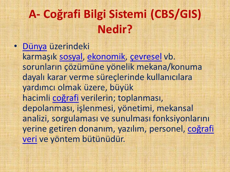 A- Coğrafi Bilgi Sistemi (CBS/GIS) Nedir? Dünya üzerindeki karmaşık sosyal, ekonomik, çevresel vb. sorunların çözümüne yönelik mekana/konuma dayalı ka