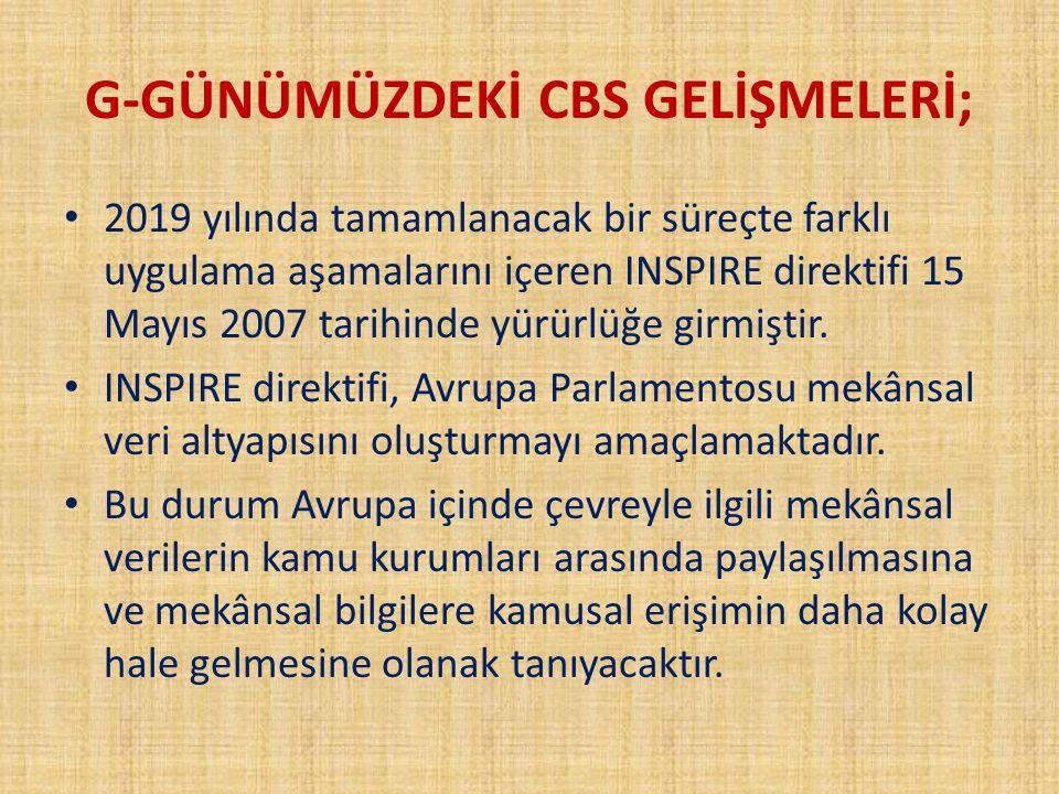 G-GÜNÜMÜZDEKİ CBS GELİŞMELERİ; 2019 yılında tamamlanacak bir süreçte farklı uygulama aşamalarını içeren INSPIRE direktifi 15 Mayıs 2007 tarihinde yürü