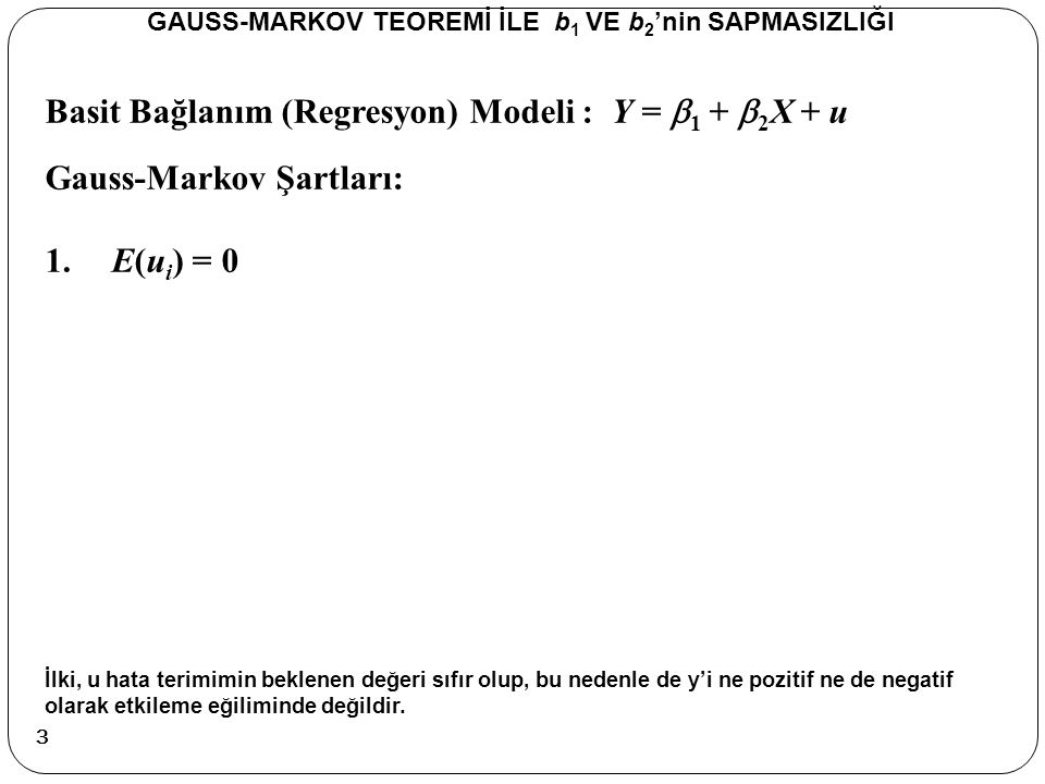 Basit Bağlanım (Regresyon) Modeli : Y =  1 +  2 X + u Sapmasızlık GAUSS-MARKOV TEOREMİ İLE b 1 VE b 2 'nin SAPMASIZLIĞI X olasılıksal olmadığı için, bu ve ortalamasını içeren terim bir çarpan olarak beklenen değer işleminin dışına alınabilir.