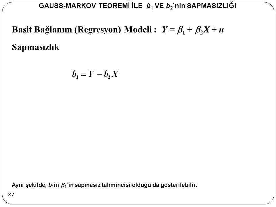 Basit Bağlanım (Regresyon) Modeli : Y =  1 +  2 X + u Sapmasızlık GAUSS-MARKOV TEOREMİ İLE b 1 VE b 2 'nin SAPMASIZLIĞI Aynı şekilde, b 1 in  1 'in