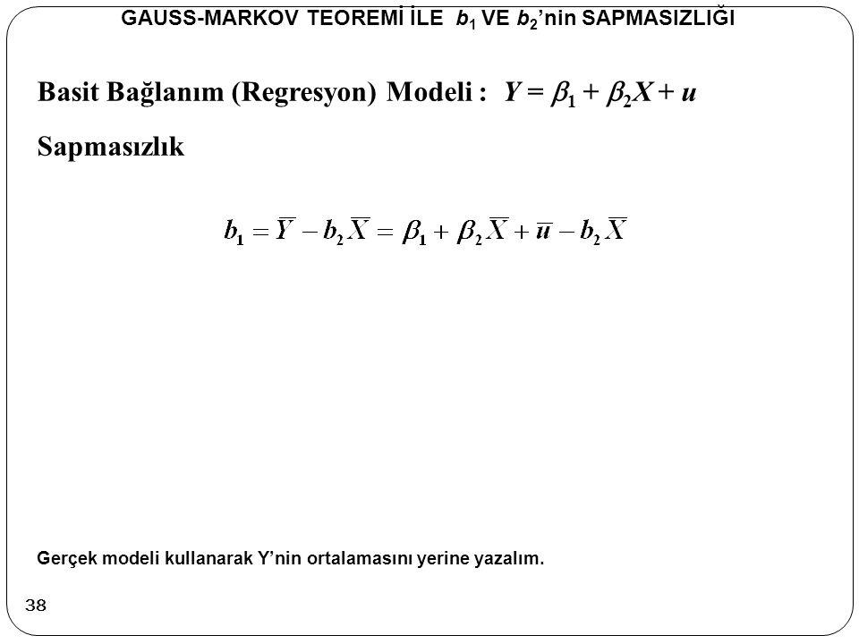Basit Bağlanım (Regresyon) Modeli : Y =  1 +  2 X + u Sapmasızlık GAUSS-MARKOV TEOREMİ İLE b 1 VE b 2 'nin SAPMASIZLIĞI Gerçek modeli kullanarak Y'n