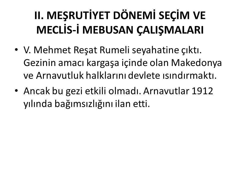 II. MEŞRUTİYET DÖNEMİ SEÇİM VE MECLİS-İ MEBUSAN ÇALIŞMALARI V. Mehmet Reşat Rumeli seyahatine çıktı. Gezinin amacı kargaşa içinde olan Makedonya ve Ar