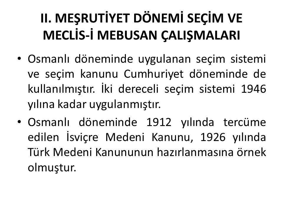 II. MEŞRUTİYET DÖNEMİ SEÇİM VE MECLİS-İ MEBUSAN ÇALIŞMALARI Osmanlı döneminde uygulanan seçim sistemi ve seçim kanunu Cumhuriyet döneminde de kullanıl