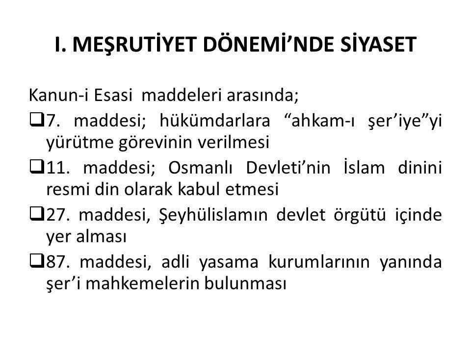 """I. MEŞRUTİYET DÖNEMİ'NDE SİYASET Kanun-i Esasi maddeleri arasında;  7. maddesi; hükümdarlara """"ahkam-ı şer'iye""""yi yürütme görevinin verilmesi  11. ma"""