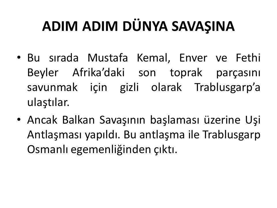 ADIM ADIM DÜNYA SAVAŞINA Bu sırada Mustafa Kemal, Enver ve Fethi Beyler Afrika'daki son toprak parçasını savunmak için gizli olarak Trablusgarp'a ulaş