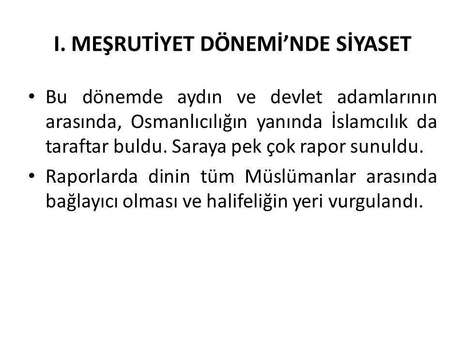 I. MEŞRUTİYET DÖNEMİ'NDE SİYASET Bu dönemde aydın ve devlet adamlarının arasında, Osmanlıcılığın yanında İslamcılık da taraftar buldu. Saraya pek çok