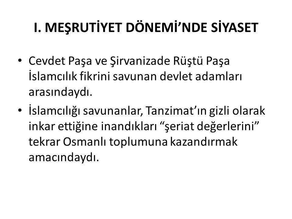 I. MEŞRUTİYET DÖNEMİ'NDE SİYASET Cevdet Paşa ve Şirvanizade Rüştü Paşa İslamcılık fikrini savunan devlet adamları arasındaydı. İslamcılığı savunanlar,