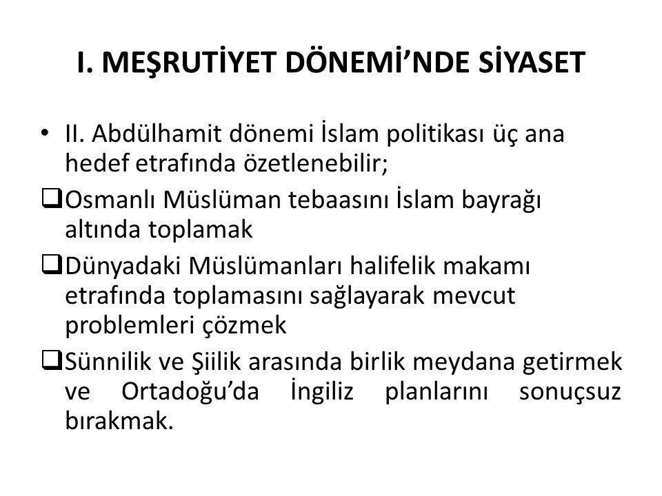 I. MEŞRUTİYET DÖNEMİ'NDE SİYASET II. Abdülhamit dönemi İslam politikası üç ana hedef etrafında özetlenebilir;  Osmanlı Müslüman tebaasını İslam bayra
