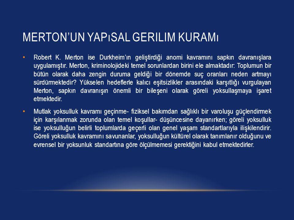 MERTON'UN YAPıSAL GERILIM KURAMı Robert K. Merton ise Durkheim'ın geliştirdiği anomi kavramını sapkın davranışlara uygulamıştır. Merton, kriminolojide