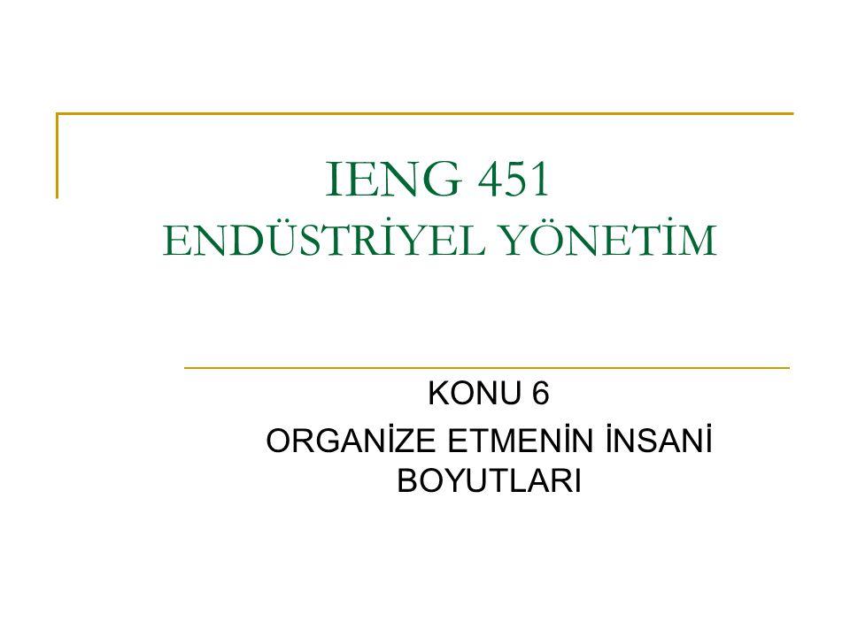 IENG 451 ENDÜSTRİYEL YÖNETİM KONU 6 ORGANİZE ETMENİN İNSANİ BOYUTLARI
