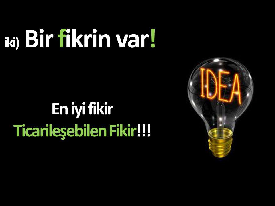 iki) Bir fikrin var! En iyi fikir Ticarileşebilen Fikir!!!