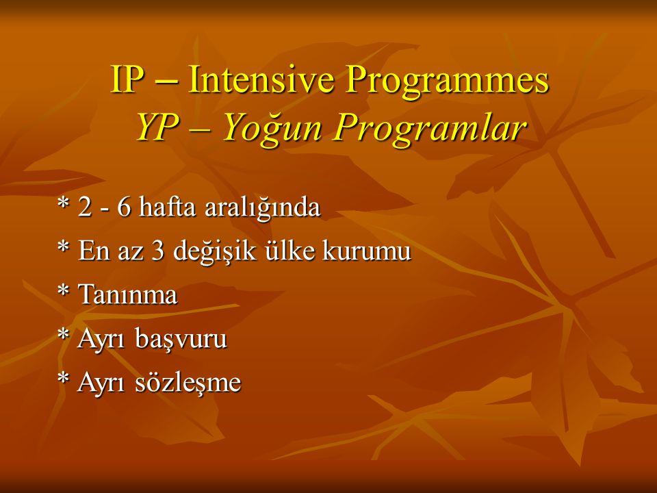 IP – Intensive Programmes YP – Yoğun Programlar * 2 - 6 hafta aralığında * En az 3 değişik ülke kurumu * Tanınma * Ayrı başvuru * Ayrı sözleşme