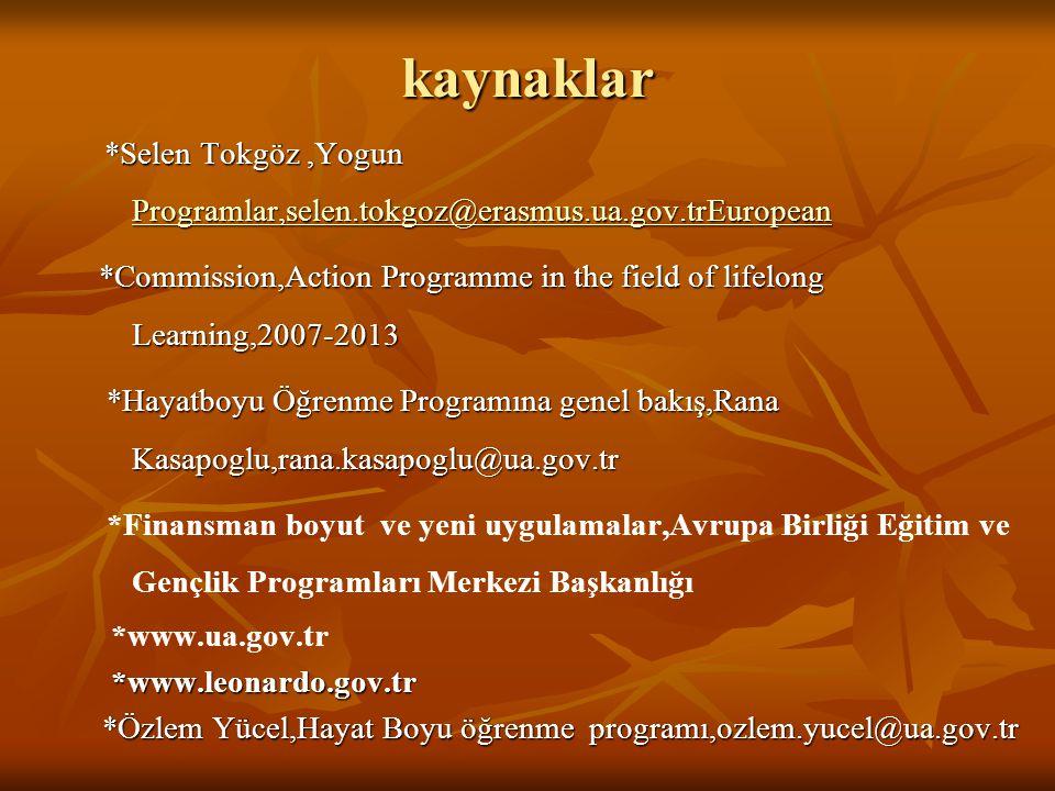 kaynaklar *Selen Tokgöz,Yogun Programlar,selen.tokgoz@erasmus.ua.gov.trEuropean *Selen Tokgöz,Yogun Programlar,selen.tokgoz@erasmus.ua.gov.trEuropean Programlar,selen.tokgoz@erasmus.ua.gov.trEuropean *Commission,Action Programme in the field of lifelong Learning,2007-2013 *Hayatboyu Öğrenme Programına genel bakış,Rana Kasapoglu,rana.kasapoglu@ua.gov.tr *Hayatboyu Öğrenme Programına genel bakış,Rana Kasapoglu,rana.kasapoglu@ua.gov.tr *Finansman boyut ve yeni uygulamalar,Avrupa Birliği Eğitim ve Gençlik Programları Merkezi Başkanlığı *www.ua.gov.tr *www.leonardo.gov.tr *www.leonardo.gov.tr *Özlem Yücel,Hayat Boyu öğrenme programı,ozlem.yucel@ua.gov.tr *Özlem Yücel,Hayat Boyu öğrenme programı,ozlem.yucel@ua.gov.tr