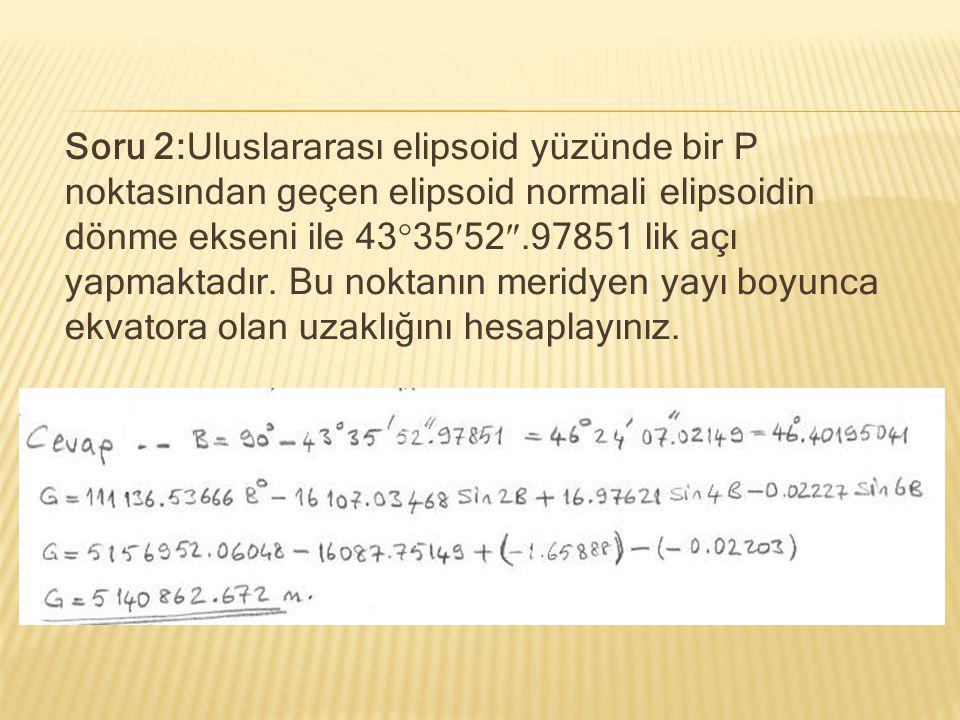 Soru 2:Uluslararası elipsoid yüzünde bir P noktasından geçen elipsoid normali elipsoidin dönme ekseni ile 43  3552 .97851 lik açı yapmaktadır. Bu no