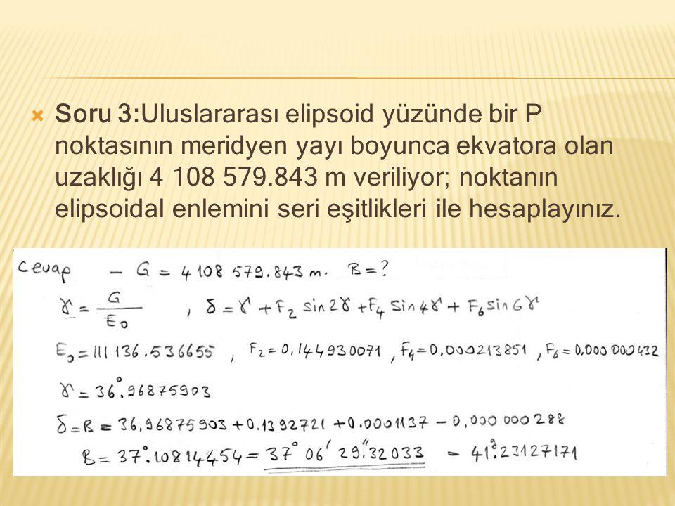  Soru 3:Uluslararası elipsoid yüzünde bir P noktasının meridyen yayı boyunca ekvatora olan uzaklığı 4 108 579.843 m veriliyor; noktanın elipsoidal en