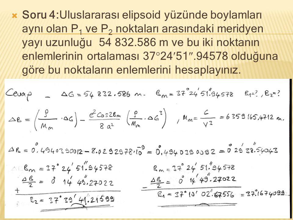  Soru 4:Uluslararası elipsoid yüzünde boylamları aynı olan P 1 ve P 2 noktaları arasındaki meridyen yayı uzunluğu 54 832.586 m ve bu iki noktanın enl