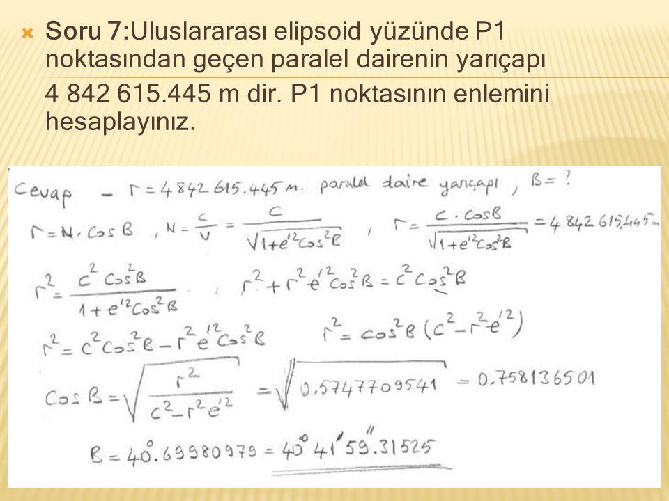  Soru 7:Uluslararası elipsoid yüzünde P1 noktasından geçen paralel dairenin yarıçapı 4 842 615.445 m dir. P1 noktasının enlemini hesaplayınız.