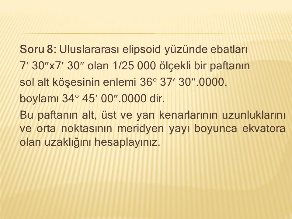 Soru 8: Uluslararası elipsoid yüzünde ebatları 7 30  x7 30  olan 1/25 000 ölçekli bir paftanın sol alt köşesinin enlemi 36  37 30 .0000, boylamı 3