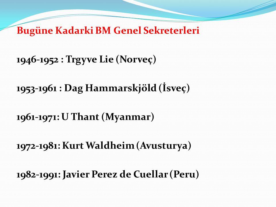 Bugüne Kadarki BM Genel Sekreterleri 1946-1952 : Trgyve Lie (Norveç) 1953-1961 : Dag Hammarskjöld (İsveç) 1961-1971: U Thant (Myanmar) 1972-1981: Kurt Waldheim (Avusturya) 1982-1991: Javier Perez de Cuellar (Peru)