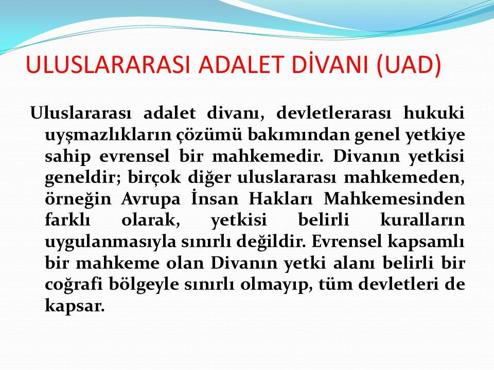 ULUSLARARASI ADALET DİVANI (UAD) Uluslararası adalet divanı, devletlerarası hukuki uyşmazlıkların çözümü bakımından genel yetkiye sahip evrensel bir mahkemedir.