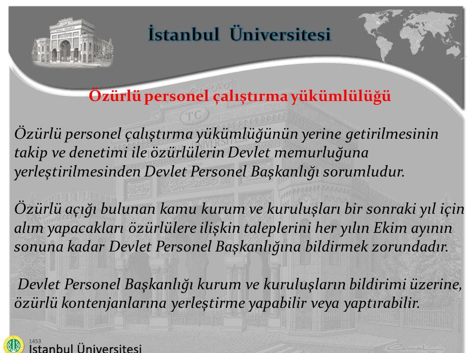 İstanbul Üniversitesi Özürlü personel çalıştırma yükümlülüğü Özürlülerin memurluğa alınma şartlarına, merkezi sınav ve yerleştirmenin yapılmasına, eğitim durumu ve özür grupları dikkate alınarak kura usulü ile yapılacak yerleştirmelere, özürlülerin görevlerini yürütmelerinde hangi yardımcı araç ve gereçlerin kurumlarınca temin edileceğine, kamu kurum ve kuruluşlarınca özürlü personel istihdamı ile ilgili istatistiksel verilerin bildirilmesine ilişkin usul ve esaslar ile diğer hususlar Özürlüler İdaresi Başkanlığının görüşü alınarak Devlet Personel Başkanlığınca hazırlanacak yönetmelikle düzenlenir.
