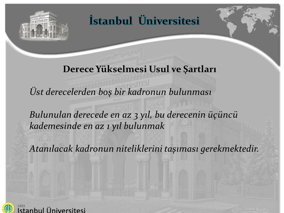 İstanbul Üniversitesi Ek göstergeli kadrolara atama (68/B) 1 inci dereceli ve 5300 ve daha yüksek ek göstergeli kadrolara atanabilmek için 12 yıl, 1 ve 2 nci dereceli ve ek göstergesi 5300'den az olan kadrolara atanabilmek için 10 yıl 3 ve 4 üncü dereceli kadrolara atanabilmek için 8 yıl asgari hizmet süresine sahip olmak ve yükseköğrenim görmüş olmak gerekmektedir.