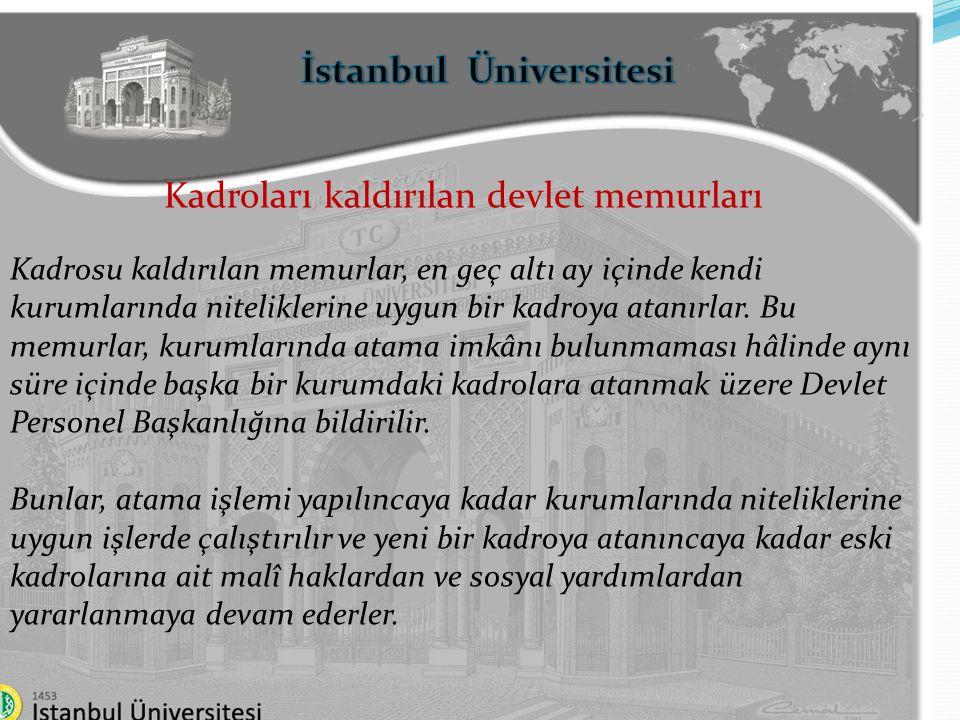 İstanbul Üniversitesi Kadroları kaldırılan devlet memurları Kadrosu kaldırılan memurlar, en geç altı ay içinde kendi kurumlarında niteliklerine uygun