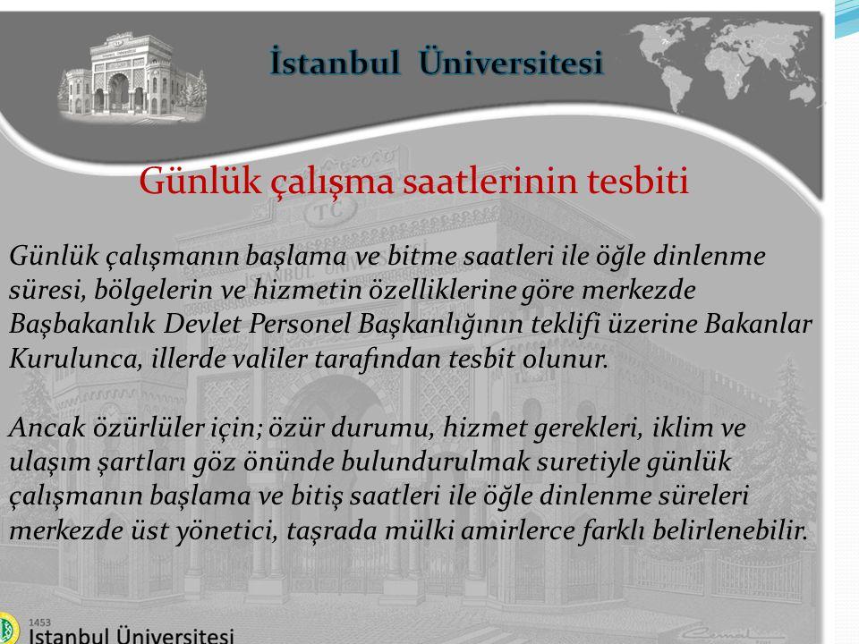 İstanbul Üniversitesi Günlük çalışma saatlerinin tesbiti Memurların yürüttükleri hizmetin özelliklerine göre, bu madde uyarınca tespit edilen çalışma saat ve süreleri ile görev yerlerine bağlı olmaksızın çalışabilmeleri mümkündür.